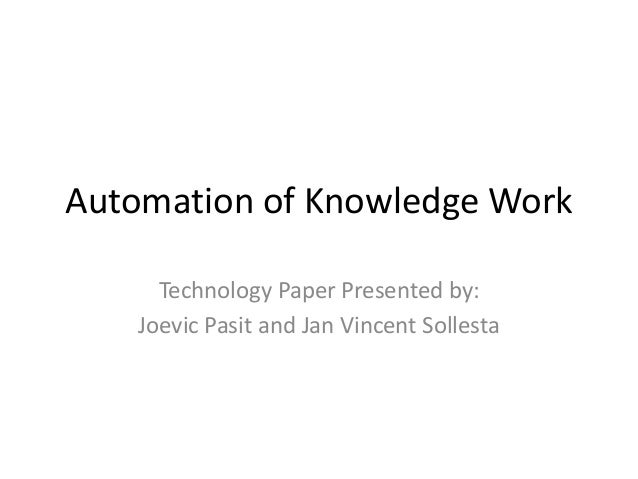 Automation of Knowledge Work Technology Paper Presented by: Joevic Pasit and Jan Vincent Sollesta
