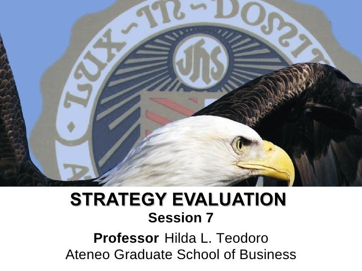 STRATEGY EVALUATION   Session 7 Professor   Hilda L. Teodoro Ateneo Graduate School of Business