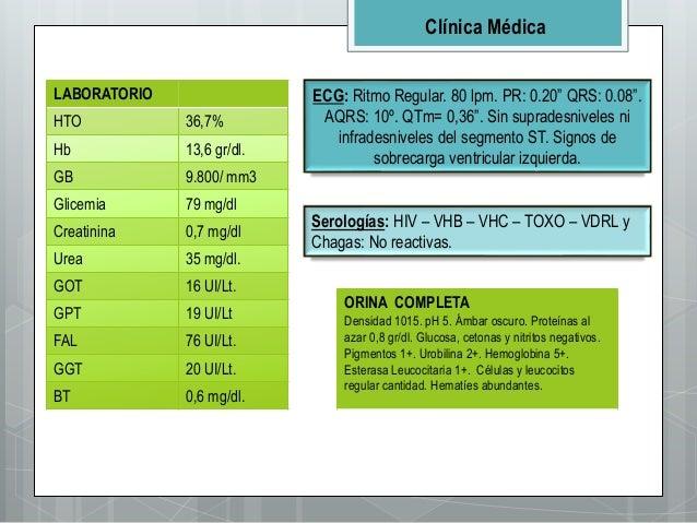Clínica Médica LABORATORIO HTO 36,7% Hb 13,6 gr/dl. GB 9.800/ mm3 Glicemia 79 mg/dl Creatinina 0,7 mg/dl Urea 35 mg/dl. GO...