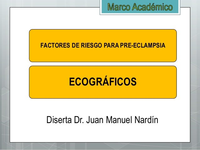 FACTORES DE RIESGO PARA PRE-ECLAMPSIA ECOGRÁFICOS Diserta Dr. Juan Manuel Nardín