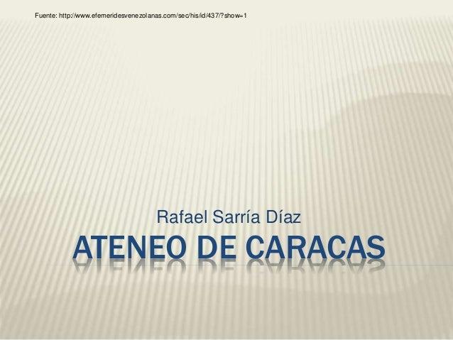 Fuente: http://www.efemeridesvenezolanas.com/sec/his/id/437/?show=1  Rafael Sarría Díaz  ATENEO DE CARACAS