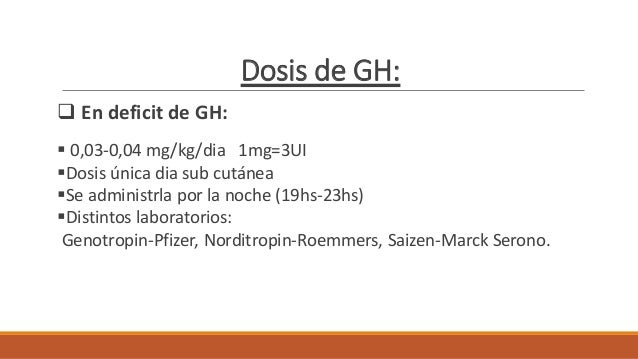 Dosis de GH:  En deficit de GH:  0,03-0,04 mg/kg/dia 1mg=3UI Dosis única dia sub cutánea Se administrla por la noche (...