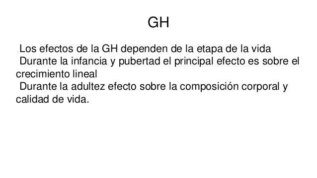 GH Los efectos de la GH dependen de la etapa de la vida Durante la infancia y pubertad el principal efecto es sobre el cre...