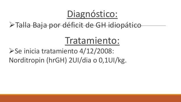 Diagnóstico: Talla Baja por déficit de GH idiopático Tratamiento: Se inicia tratamiento 4/12/2008: Norditropin (hrGH) 2U...