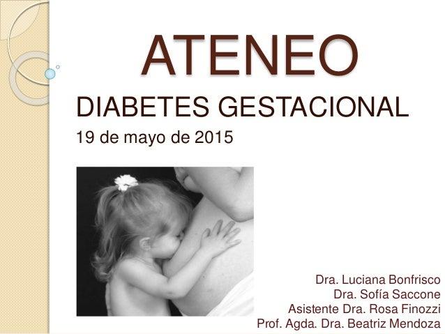 ATENEO DIABETES GESTACIONAL 19 de mayo de 2015 Dra. Luciana Bonfrisco Dra. Sofía Saccone Asistente Dra. Rosa Finozzi Prof....