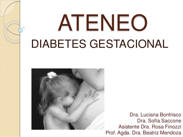 ATENEO DIABETES GESTACIONAL Dra. Luciana Bonfrisco Dra. Sofía Saccone Asistente Dra. Rosa Finozzi Prof. Agda. Dra. Beatriz...