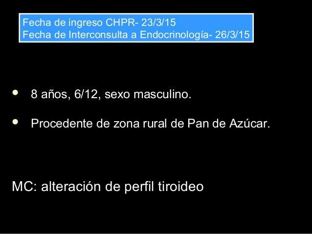  8 años, 6/12, sexo masculino.  Procedente de zona rural de Pan de Azúcar. MC: alteración de perfil tiroideoMC: alteraci...