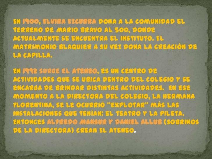 En 1900, Elvira Ezcurra dona a la Comunidad el terreno de Mario Bravo al 500, donde actualmente se encuentra el instituto....