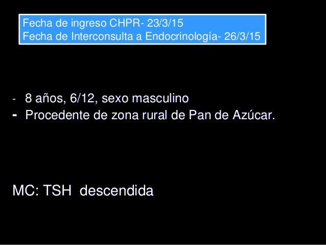 - 8 años, 6/12, sexo masculino - Procedente de zona rural de Pan de Azúcar. MC: TSH descendida Fecha de ingreso CHPR- 23/3...
