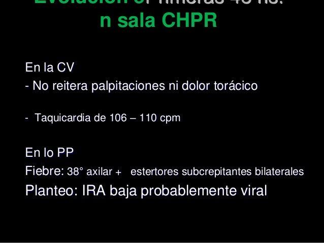 Evolución ePrimeras 48 hs: n sala CHPR En la CV - No reitera palpitaciones ni dolor torácico - Taquicardia de 106 – 110 cp...