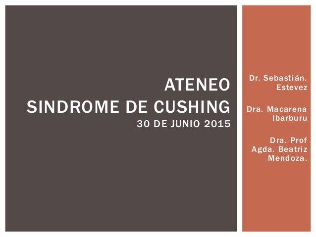 Dr. Sebastián. Estevez Dra. Macarena Ibarburu Dra. Prof Agda. Beatriz Mendoza. ATENEO SINDROME DE CUSHING 30 DE JUNIO 2015
