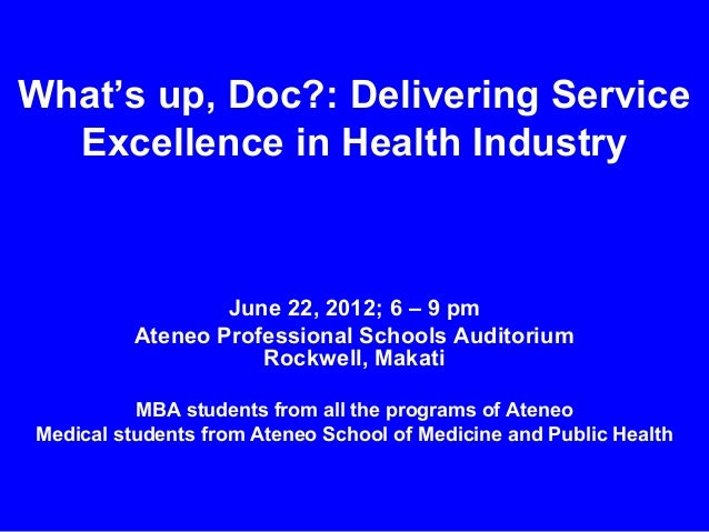 What's up, Doc?: Delivering Service Excellence in Health Industry  June 22, 2012; 6 – 9 pm Ateneo Professional Schools Aud...