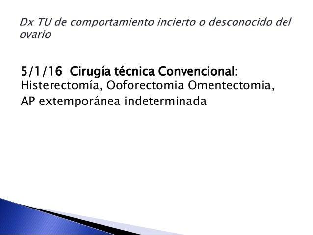5/1/16 Cirugía técnica Convencional: Histerectomía, Ooforectomia Omentectomia, AP extemporánea indeterminada