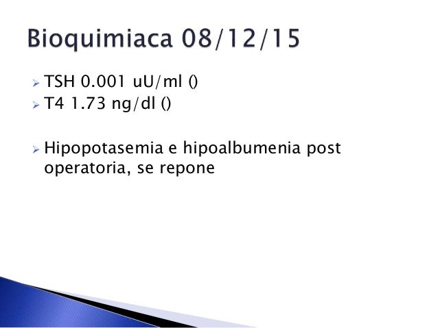  TSH 0.001 uU/ml ()  T4 1.73 ng/dl ()  Hipopotasemia e hipoalbumenia post operatoria, se repone