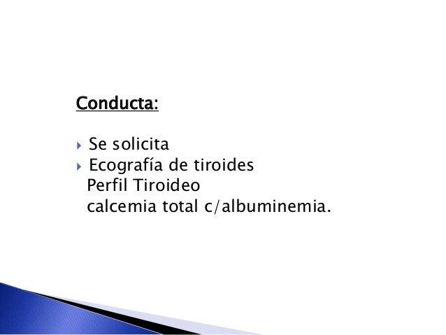 Conducta:  Se solicita  Ecografía de tiroides Perfil Tiroideo calcemia total c/albuminemia.