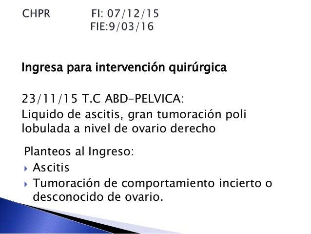 Ingresa para intervención quirúrgica 23/11/15 T.C ABD-PELVICA: Liquido de ascitis, gran tumoración poli lobulada a nivel d...