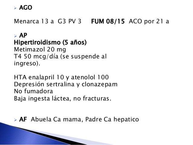 AGO Menarca 13 a G3 PV 3 FUM 08/15 ACO por 21 a  AP Hipertiroidismo (5 años) Metimazol 20 mg T4 50 mcg/día (se suspende...