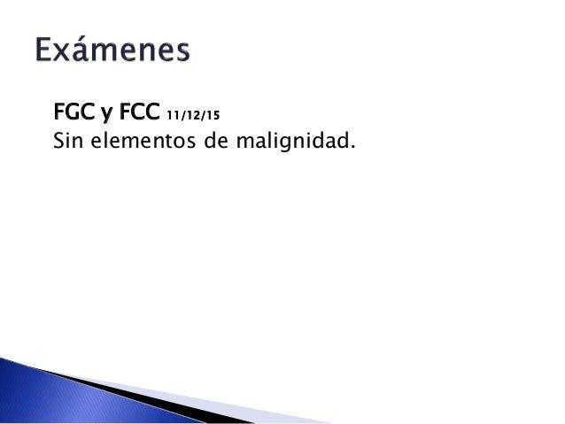 FGC y FCC 11/12/15 Sin elementos de malignidad.