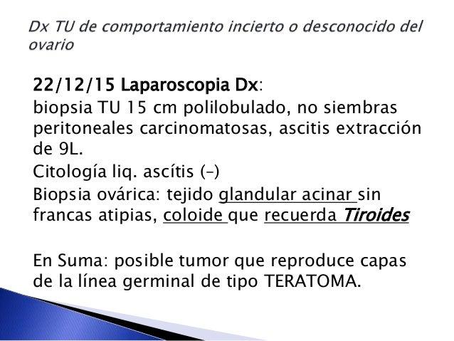 22/12/15 Laparoscopia Dx: biopsia TU 15 cm polilobulado, no siembras peritoneales carcinomatosas, ascitis extracción de 9L...