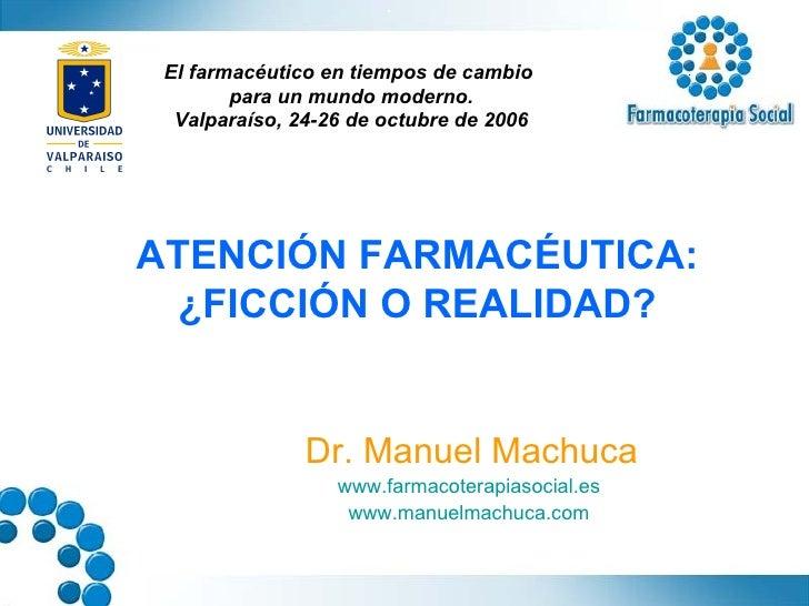 ATENCIÓN FARMACÉUTICA: ¿FICCIÓN O REALIDAD? Dr. Manuel Machuca www.farmacoterapiasocial.es   www.manuelmachuca.com   El fa...