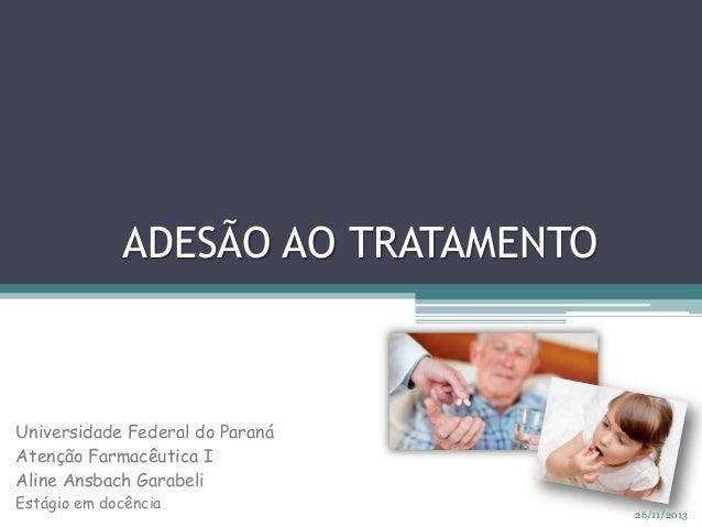 ADESÃO AO TRATAMENTO  Universidade Federal do Paraná Atenção Farmacêutica I Aline Ansbach Garabeli Estágio em docência  26...