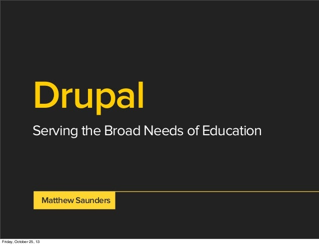 Drupal Serving the Broad Needs of Education  Matthew Saunders  Friday, October 25, 13