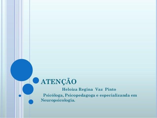 ATENÇÃO         Heloiza Regina Vaz Pinto Psicóloga, Psicopedagoga e especializanda emNeuropsicologia.