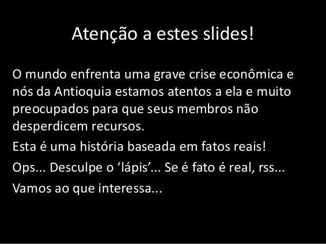Atenção a estes slides! O mundo enfrenta uma grave crise econômica e nós da Antioquia estamos atentos a ela e muito preocu...