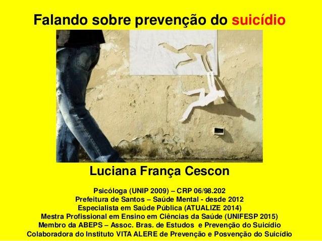 Luciana França Cescon Psicóloga (UNIP 2009) – CRP 06/98.202 Prefeitura de Santos – Saúde Mental - desde 2012 Especialista ...