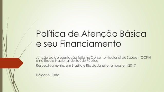 Política de Atenção Básica e seu Financiamento Junção da apresentação feita no Conselho Nacional de Saúde – COFIN e na Esc...