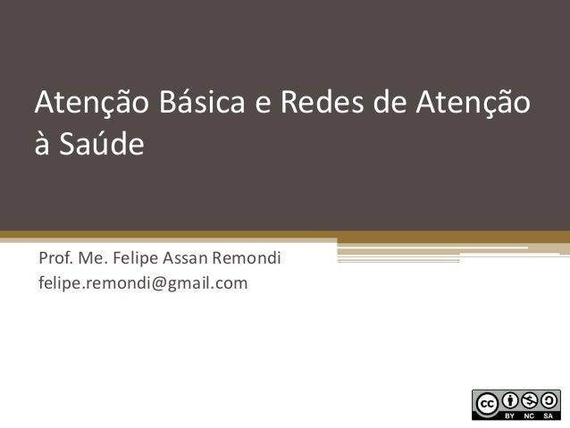 Atenção Básica e Redes de Atenção à Saúde Prof. Me. Felipe Assan Remondi felipe.remondi@gmail.com