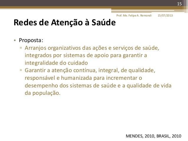 15/07/2013Prof. Me. Felipe A. Remondi 15 Redes de Atenção à Saúde • Proposta: ▫ Arranjos organizativos das ações e serviço...