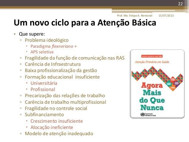 15/07/2013Prof. Me. Felipe A. Remondi 22 Um novo ciclo para a Atenção Básica • Que supere: ▫ Problema ideológico  Paradig...
