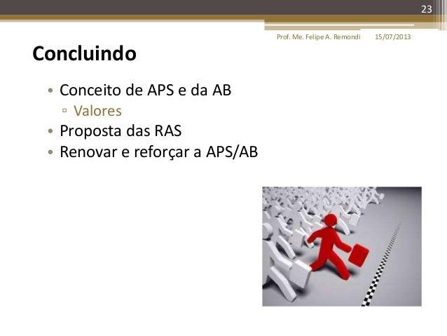 15/07/2013Prof. Me. Felipe A. Remondi 23 Concluindo • Conceito de APS e da AB ▫ Valores • Proposta das RAS • Renovar e ref...