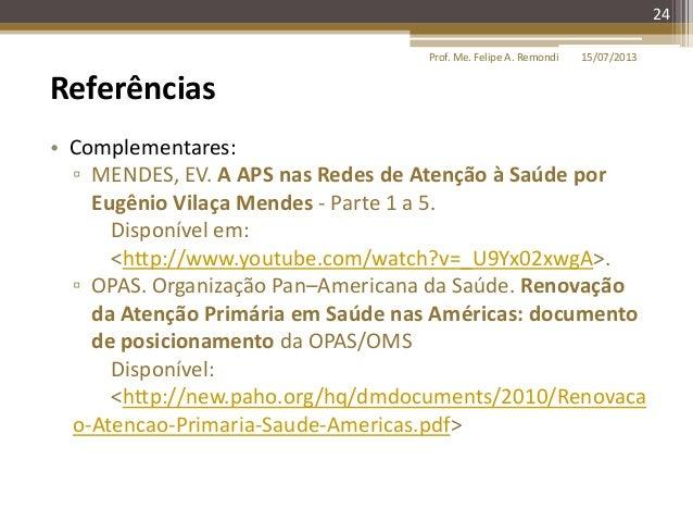15/07/2013Prof. Me. Felipe A. Remondi 24 Referências • Complementares: ▫ MENDES, EV. A APS nas Redes de Atenção à Saúde po...