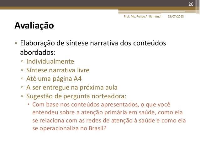 15/07/2013Prof. Me. Felipe A. Remondi 26 Avaliação • Elaboração de síntese narrativa dos conteúdos abordados: ▫ Individual...
