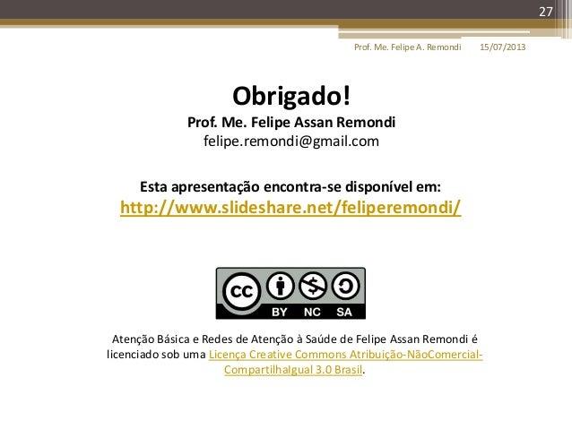 15/07/2013Prof. Me. Felipe A. Remondi 27 Esta apresentação encontra-se disponível em: http://www.slideshare.net/feliperemo...