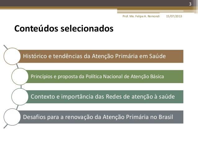 15/07/2013Prof. Me. Felipe A. Remondi 3 Histórico e tendências da Atenção Primária em Saúde Princípios e proposta da Polít...