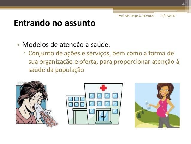 15/07/2013Prof. Me. Felipe A. Remondi 4 Entrando no assunto • Modelos de atenção à saúde: ▫ Conjunto de ações e serviços, ...