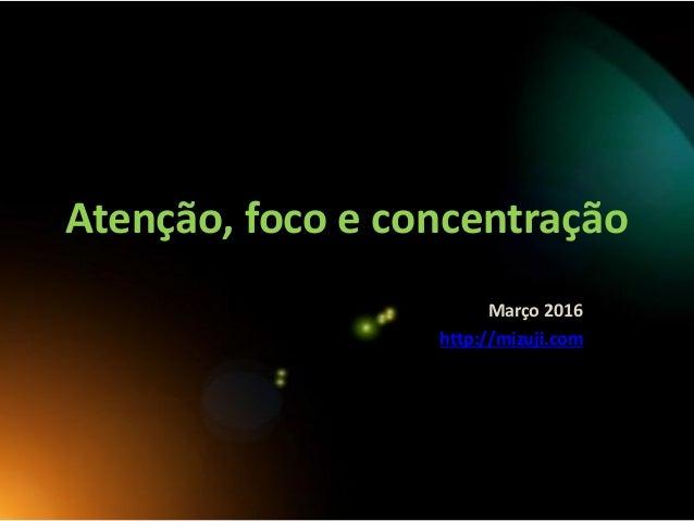 Atenção, foco e concentração Março 2016 http://mizuji.com