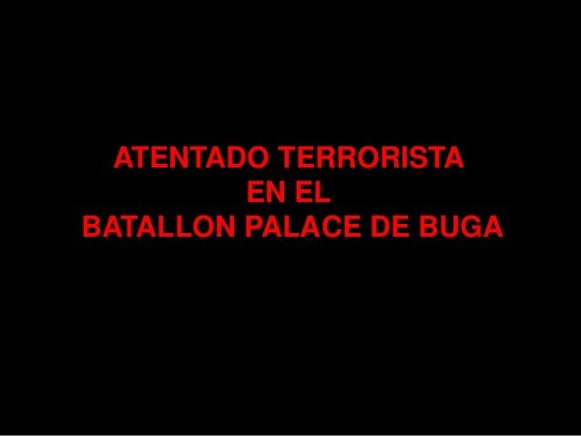 ATENTADO TERRORISTA         EN ELBATALLON PALACE DE BUGA