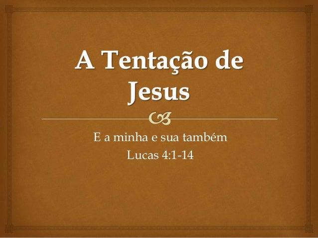 E a minha e sua também Lucas 4:1-14