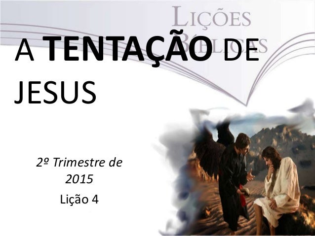 A TENTAÇÃO DE JESUS 2º Trimestre de 2015 Lição 4