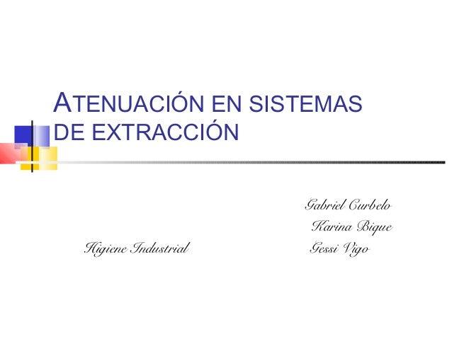 ATENUACIÓN EN SISTEMAS DE EXTRACCIÓN Gabriel Curbelo Karina Bique Higiene Industrial Gessi Vigo