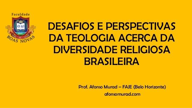 DESAFIOS E PERSPECTIVAS DA TEOLOGIA ACERCA DA DIVERSIDADE RELIGIOSA BRASILEIRA Prof. Afonso Murad – FAJE (Belo Horizonte) ...