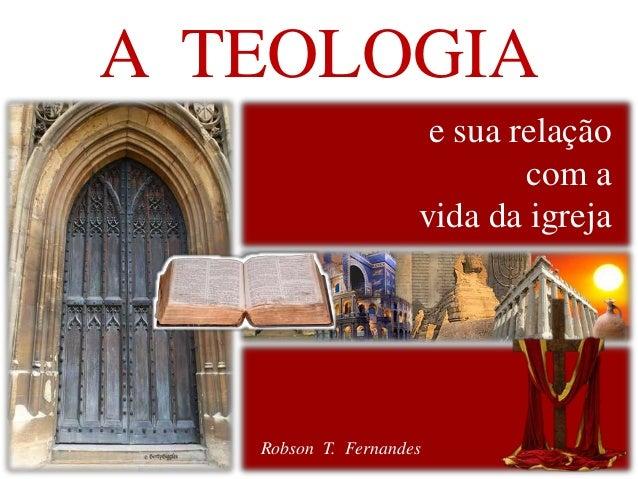 A TEOLOGIA  e sua relação  com a  vida da igreja  Robson T. Fernandes