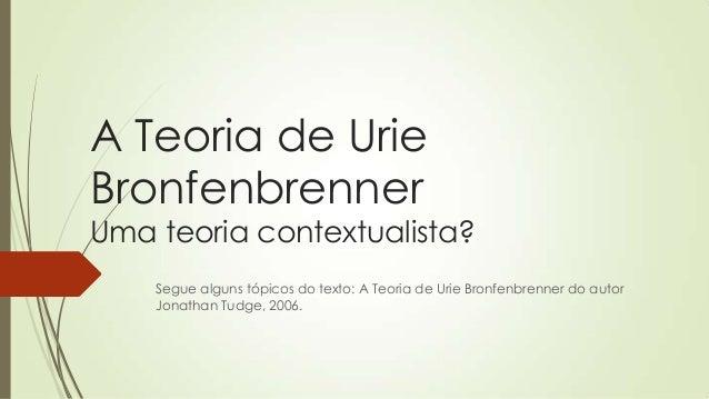 A Teoria de Urie Bronfenbrenner  Uma teoria contextualista? Segue alguns tópicos do texto: A Teoria de Urie Bronfenbrenner...
