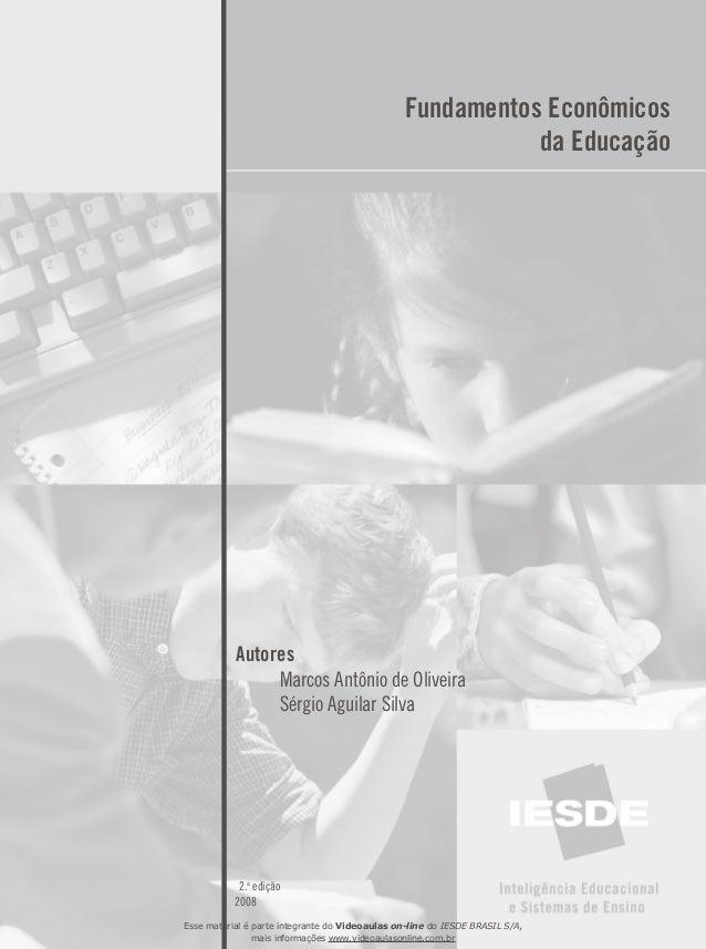 Fundamentos Econômicos da Educação Autores  Marcos Antônio de Oliveira  Sérgio Aguilar Silva 2.a edição 2008 Esse materi...