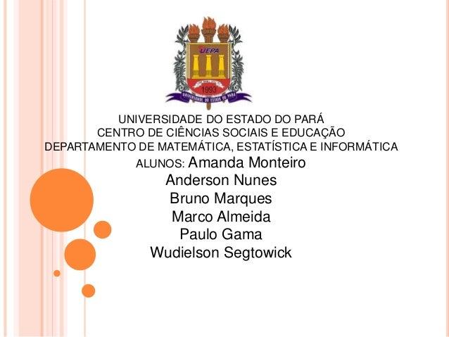UNIVERSIDADE DO ESTADO DO PARÁ CENTRO DE CIÊNCIAS SOCIAIS E EDUCAÇÃO DEPARTAMENTO DE MATEMÁTICA, ESTATÍSTICA E INFORMÁTICA...