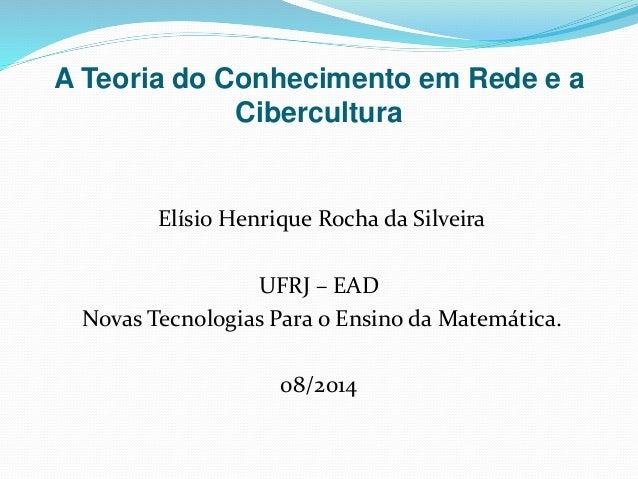A Teoria do Conhecimento em Rede e a Cibercultura Elísio Henrique Rocha da Silveira UFRJ – EAD Novas Tecnologias Para o En...